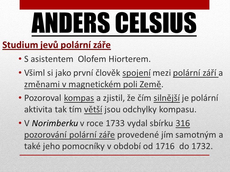 ANDERS CELSIUS Studium jevů polární záře S asistentem Olofem Hiorterem. Všiml si jako první člověk spojení mezi polární září a změnami v magnetickém p