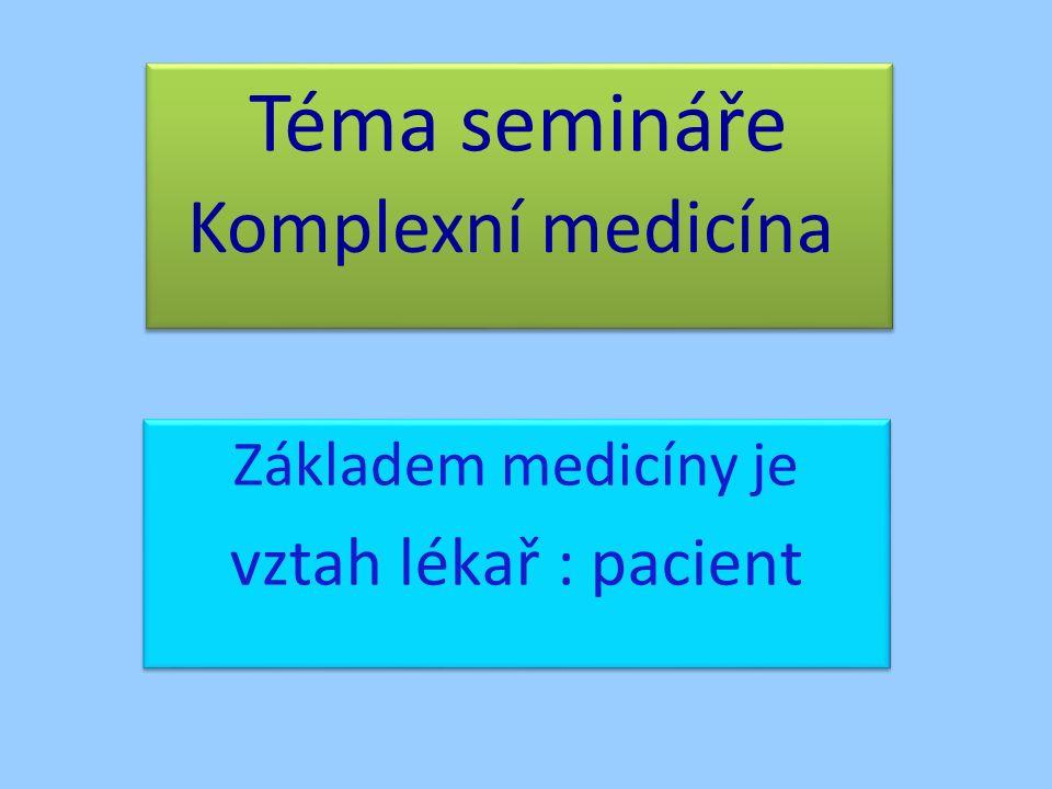 Téma semináře Základem medicíny je vztah lékař : pacient Základem medicíny je vztah lékař : pacient Komplexní medicína