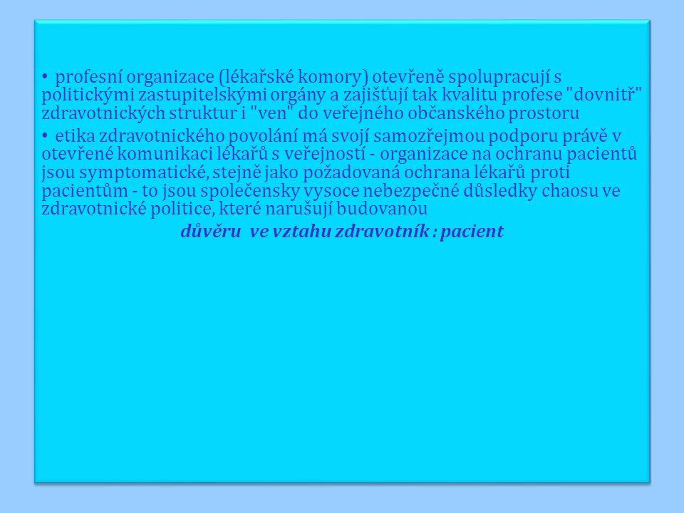 profesní organizace (lékařské komory) otevřeně spolupracují s politickými zastupitelskými orgány a zajišťují tak kvalitu profese dovnitř zdravotnických struktur i ven do veřejného občanského prostoru etika zdravotnického povolání má svojí samozřejmou podporu právě v otevřené komunikaci lékařů s veřejností - organizace na ochranu pacientů jsou symptomatické, stejně jako požadovaná ochrana lékařů proti pacientům - to jsou společensky vysoce nebezpečné důsledky chaosu ve zdravotnické politice, které narušují budovanou důvěru ve vztahu zdravotník : pacient profesní organizace (lékařské komory) otevřeně spolupracují s politickými zastupitelskými orgány a zajišťují tak kvalitu profese dovnitř zdravotnických struktur i ven do veřejného občanského prostoru etika zdravotnického povolání má svojí samozřejmou podporu právě v otevřené komunikaci lékařů s veřejností - organizace na ochranu pacientů jsou symptomatické, stejně jako požadovaná ochrana lékařů proti pacientům - to jsou společensky vysoce nebezpečné důsledky chaosu ve zdravotnické politice, které narušují budovanou důvěru ve vztahu zdravotník : pacient