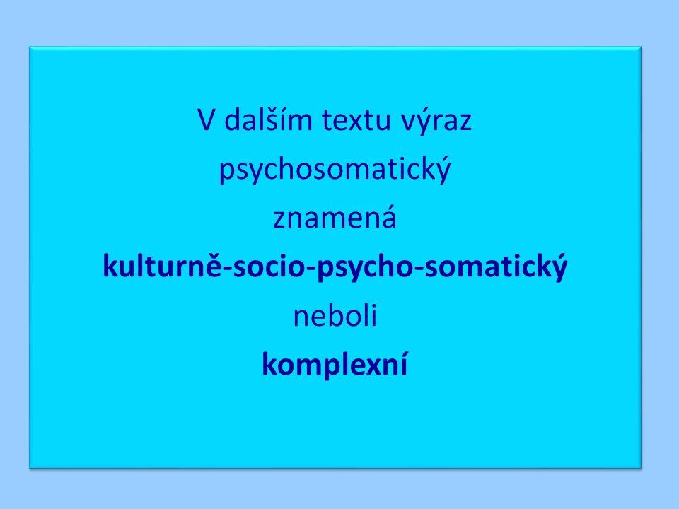 V dalším textu výraz psychosomatický znamená kulturně-socio-psycho-somatický neboli komplexní V dalším textu výraz psychosomatický znamená kulturně-socio-psycho-somatický neboli komplexní
