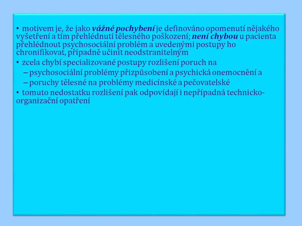 motivem je, že jako vážné pochybení je definováno opomenutí nějakého vyšetření a tím přehlédnutí tělesného poškození; není chybou u pacienta přehlédnout psychosociální problém a uvedenými postupy ho chronifikovat, případně učinit neodstranitelným zcela chybí specializované postupy rozlišení poruch na – psychosociální problémy přizpůsobení a psychická onemocnění a – poruchy tělesné na problémy medicínské a pečovatelské tomuto nedostatku rozlišení pak odpovídají i nepřípadná technicko- organizační opatření motivem je, že jako vážné pochybení je definováno opomenutí nějakého vyšetření a tím přehlédnutí tělesného poškození; není chybou u pacienta přehlédnout psychosociální problém a uvedenými postupy ho chronifikovat, případně učinit neodstranitelným zcela chybí specializované postupy rozlišení poruch na – psychosociální problémy přizpůsobení a psychická onemocnění a – poruchy tělesné na problémy medicínské a pečovatelské tomuto nedostatku rozlišení pak odpovídají i nepřípadná technicko- organizační opatření