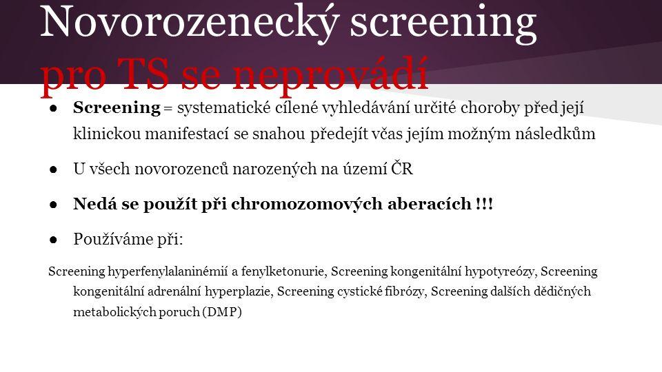 Novorozenecký screening pro TS se neprovádí ● Screening = systematické cílené vyhledávání určité choroby před její klinickou manifestací se snahou pře