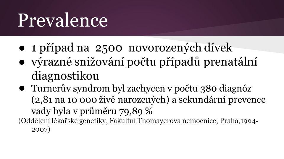 Prevalence ● 1 případ na 2500 novorozených dívek ● výrazné snižování počtu případů prenatální diagnostikou ● Turnerův syndrom byl zachycen v počtu 380 diagnóz (2,81 na 10 000 živě narozených) a sekundární prevence vady byla v průměru 79,89 % (Oddělení lékařské genetiky, Fakultní Thomayerova nemocnice, Praha,1994- 2007)