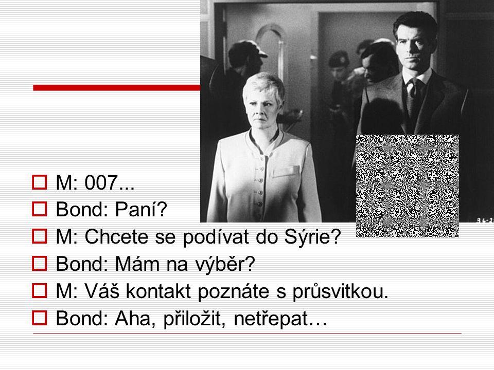  M: 007...  Bond: Paní?  M: Chcete se podívat do Sýrie?  Bond: Mám na výběr?  M: Váš kontakt poznáte s průsvitkou.  Bond: Aha, přiložit, netřepa