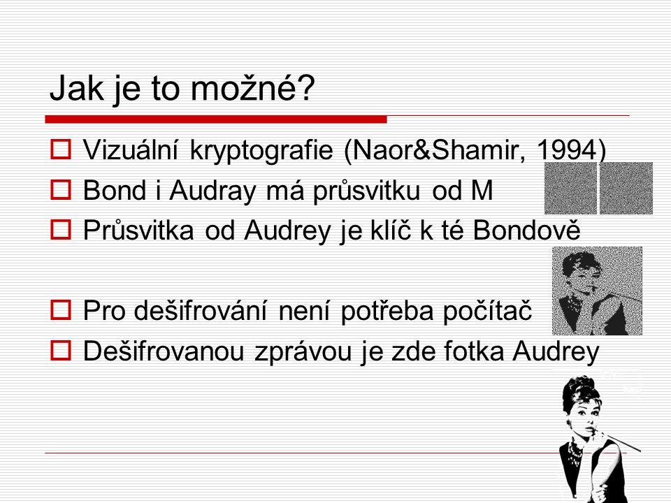 Jak je to možné?  Vizuální kryptografie (Naor&Shamir, 1994)  Bond i Audray má průsvitku od M  Průsvitka od Audrey je klíč k té Bondově  Pro dešifr