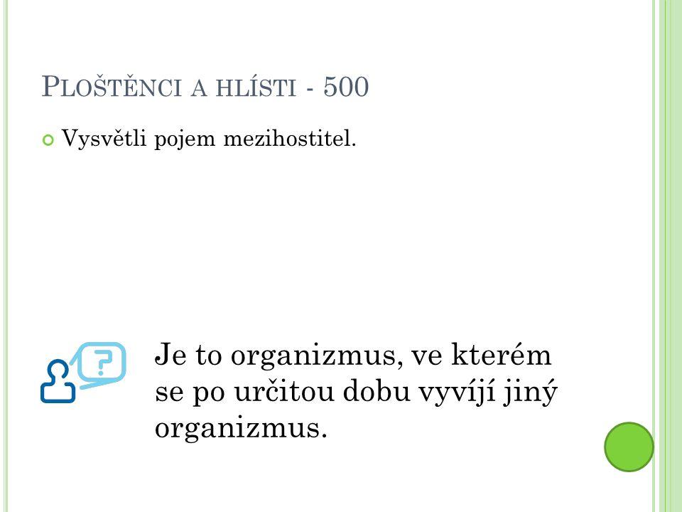P LOŠTĚNCI A HLÍSTI - 500 Vysvětli pojem mezihostitel.