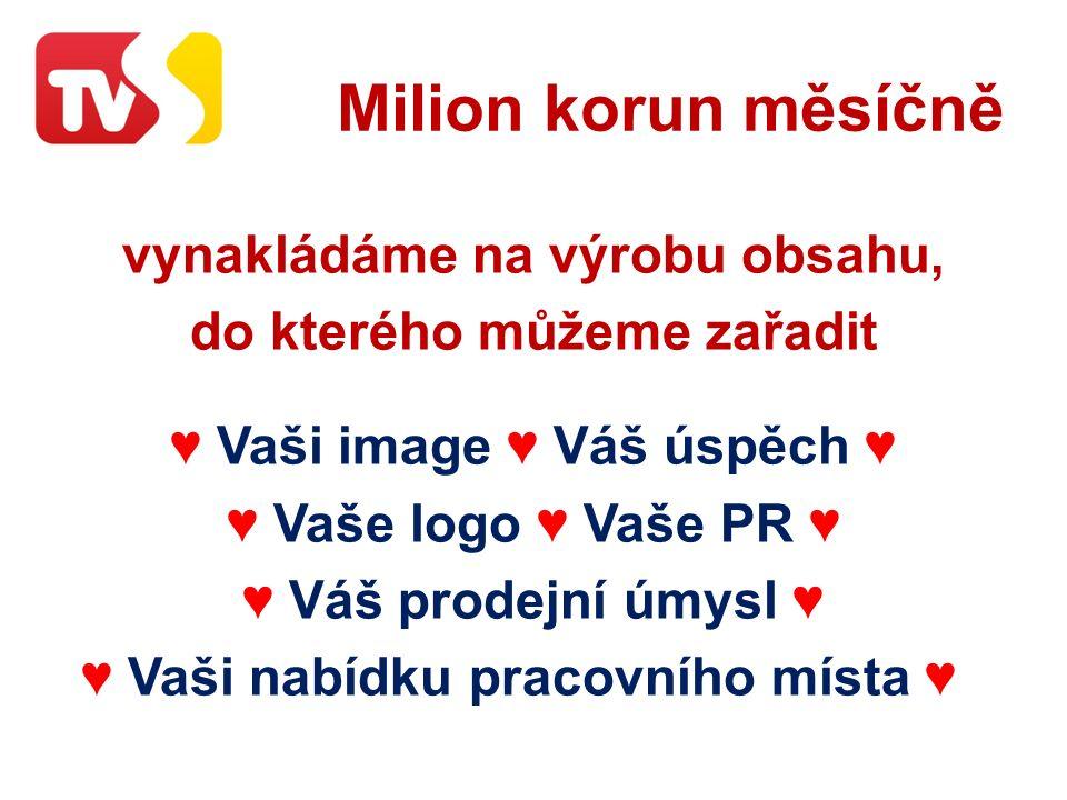 Milion korun měsíčně vynakládáme na výrobu obsahu, do kterého můžeme zařadit ♥ Vaši image ♥ Váš úspěch ♥ ♥ Vaše logo ♥ Vaše PR ♥ ♥ Váš prodejní úmysl ♥ ♥ Vaši nabídku pracovního místa ♥