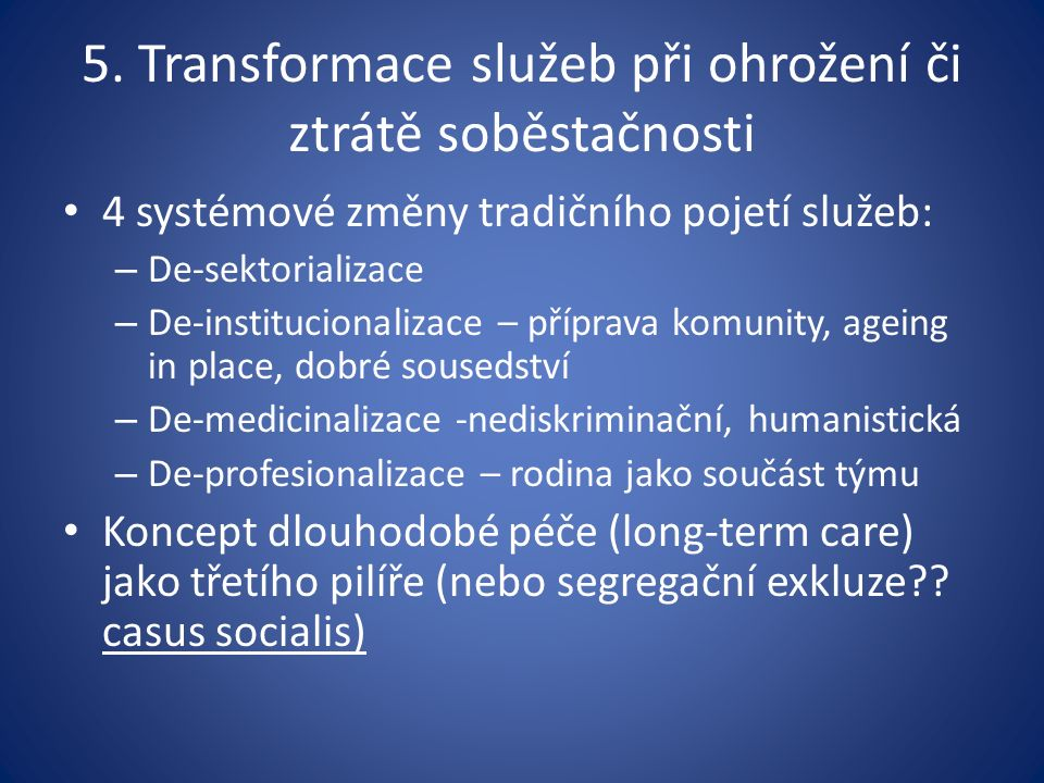 5. Transformace služeb při ohrožení či ztrátě soběstačnosti 4 systémové změny tradičního pojetí služeb: – De-sektorializace – De-institucionalizace –