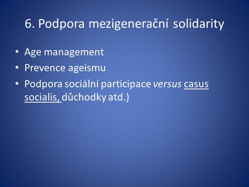 6. Podpora mezigenerační solidarity Age management Prevence ageismu Podpora sociální participace versus casus socialis, důchodky atd.)