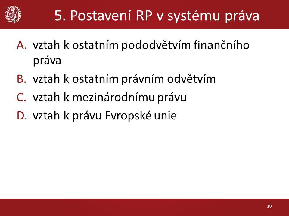 5. Postavení RP v systému práva A.vztah k ostatním pododvětvím finančního práva B.vztah k ostatním právním odvětvím C.vztah k mezinárodnímu právu D.vz