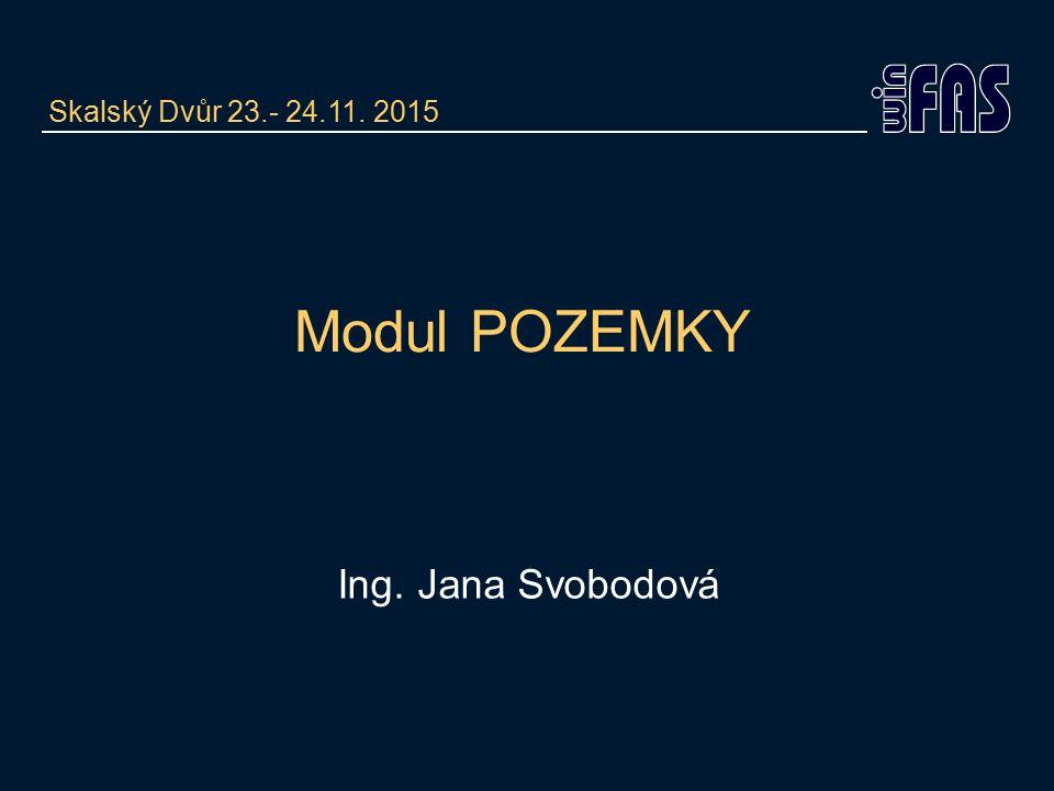 Modul POZEMKY Ing. Jana Svobodová Skalský Dvůr 23.- 24.11. 2015