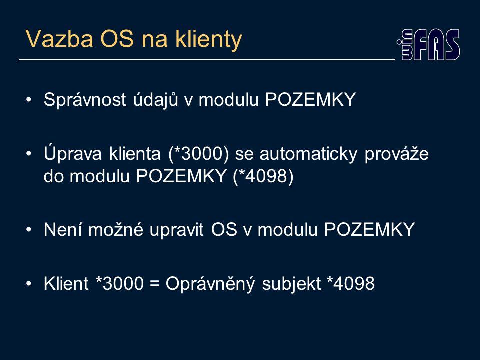 Vazba OS na klienty Správnost údajů v modulu POZEMKY Úprava klienta (*3000) se automaticky prováže do modulu POZEMKY (*4098) Není možné upravit OS v m