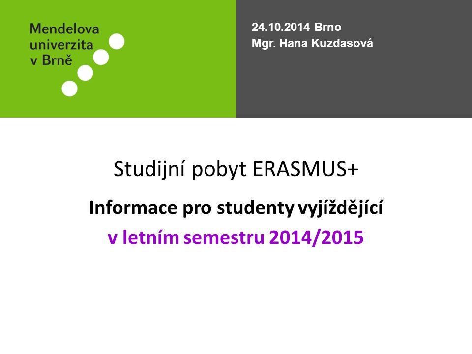 Studijní pobyt ERASMUS+ Informace pro studenty vyjíždějící v letním semestru 2014/2015 24.10.2014 Brno Mgr. Hana Kuzdasová