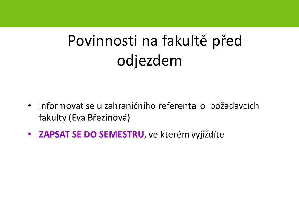 Povinnosti na fakultě před odjezdem informovat se u zahraničního referenta o požadavcích fakulty (Eva Březinová) ZAPSAT SE DO SEMESTRU, ve kterém vyjí
