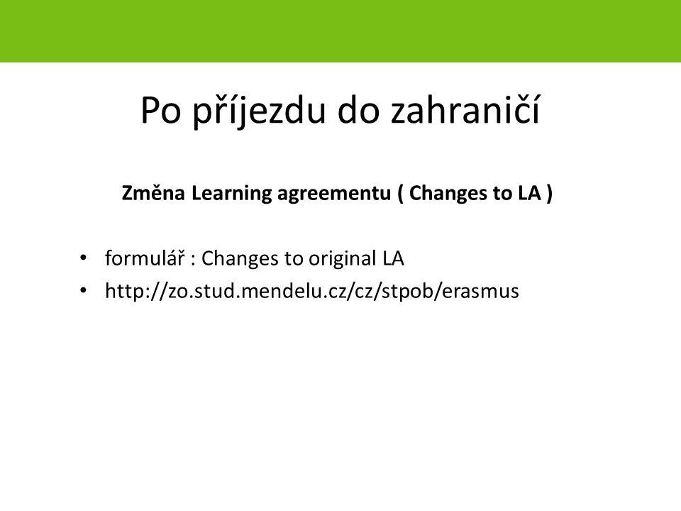 Po příjezdu do zahraničí Změna Learning agreementu ( Changes to LA ) formulář : Changes to original LA http://zo.stud.mendelu.cz/cz/stpob/erasmus strana 38