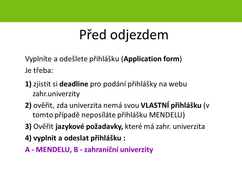 Před odjezdem Vyplníte a odešlete přihlášku (Application form) Je třeba: 1) zjistit si deadline pro podání přihlášky na webu zahr.univerzity 2) ověřit, zda univerzita nemá svou VLASTNÍ přihlášku (v tomto případě neposíláte přihlášku MENDELU) 3) Ověřit jazykové požadavky, které má zahr.