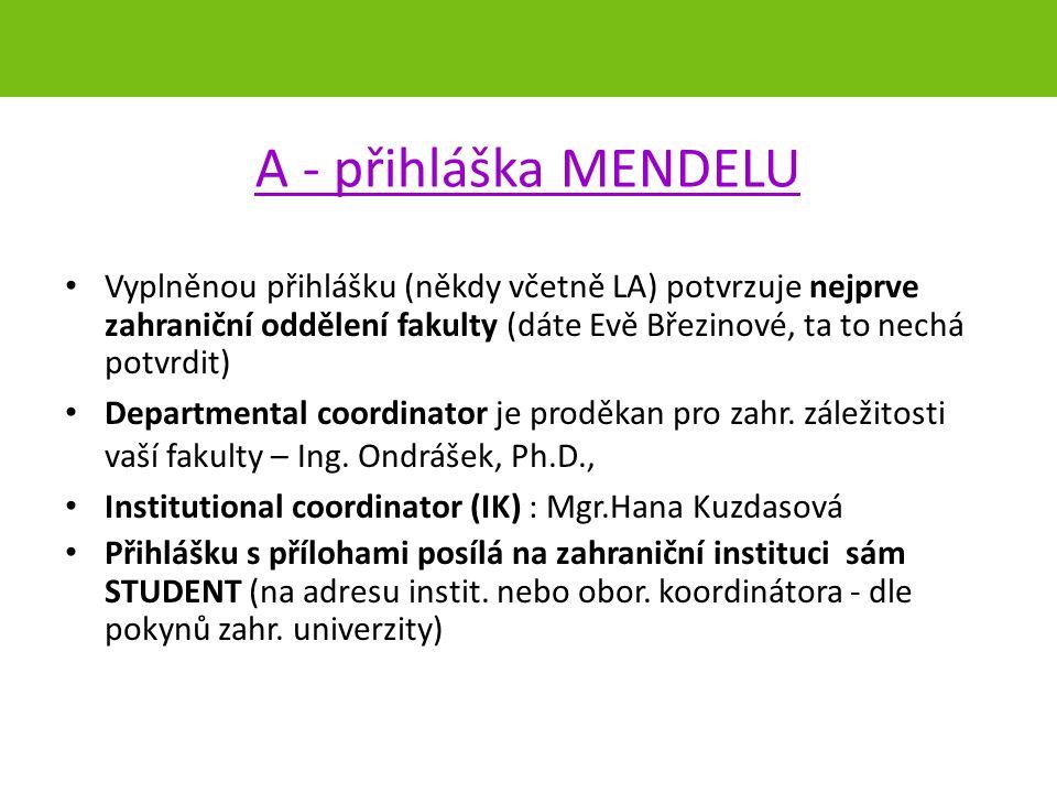 A - přihláška MENDELU Vyplněnou přihlášku (někdy včetně LA) potvrzuje nejprve zahraniční oddělení fakulty (dáte Evě Březinové, ta to nechá potvrdit) Departmental coordinator je proděkan pro zahr.