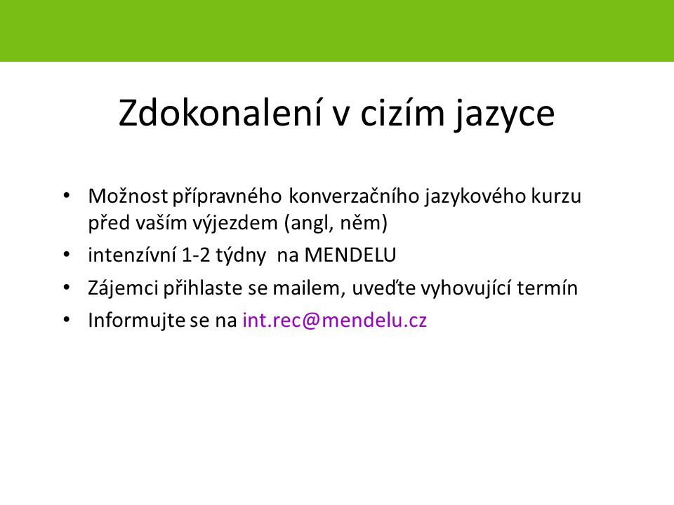 Zdokonalení v cizím jazyce Možnost přípravného konverzačního jazykového kurzu před vaším výjezdem (angl, něm) intenzívní 1-2 týdny na MENDELU Zájemci přihlaste se mailem, uveďte vyhovující termín Informujte se na int.rec@mendelu.cz strana 7