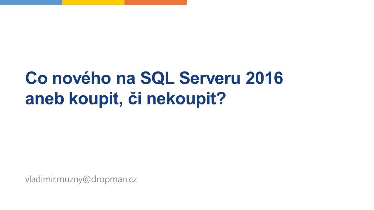 Co nového na SQL Serveru 2016 aneb koupit, či nekoupit vladimir.muzny@dropman.cz