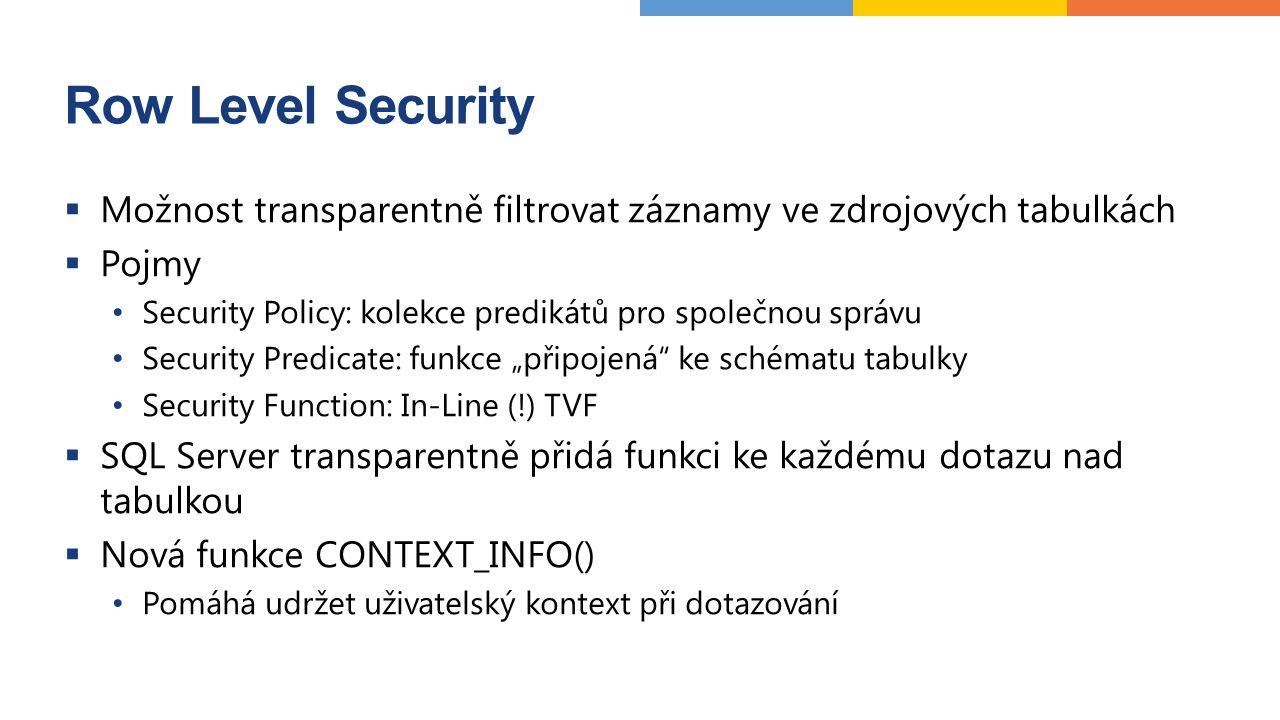 """Row Level Security  Možnost transparentně filtrovat záznamy ve zdrojových tabulkách  Pojmy Security Policy: kolekce predikátů pro společnou správu Security Predicate: funkce """"připojená ke schématu tabulky Security Function: In-Line (!) TVF  SQL Server transparentně přidá funkci ke každému dotazu nad tabulkou  Nová funkce CONTEXT_INFO() Pomáhá udržet uživatelský kontext při dotazování"""