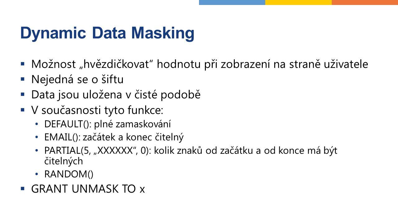 """Dynamic Data Masking  Možnost """"hvězdičkovat hodnotu při zobrazení na straně uživatele  Nejedná se o šiftu  Data jsou uložena v čisté podobě  V současnosti tyto funkce: DEFAULT(): plné zamaskování EMAIL(): začátek a konec čitelný PARTIAL(5, """"XXXXXX , 0): kolik znaků od začátku a od konce má být čitelných RANDOM()  GRANT UNMASK TO x"""