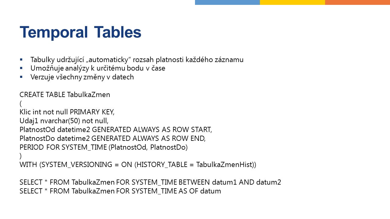 "Temporal Tables  Tabulky udržující ""automaticky rozsah platnosti každého záznamu  Umožňuje analýzy k určitému bodu v čase  Verzuje všechny změny v datech CREATE TABLE TabulkaZmen ( Klic int not null PRIMARY KEY, Udaj1 nvarchar(50) not null, PlatnostOd datetime2 GENERATED ALWAYS AS ROW START, PlatnostDo datetime2 GENERATED ALWAYS AS ROW END, PERIOD FOR SYSTEM_TIME (PlatnostOd, PlatnostDo) ) WITH (SYSTEM_VERSIONING = ON (HISTORY_TABLE = TabulkaZmenHist)) SELECT * FROM TabulkaZmen FOR SYSTEM_TIME BETWEEN datum1 AND datum2 SELECT * FROM TabulkaZmen FOR SYSTEM_TIME AS OF datum"