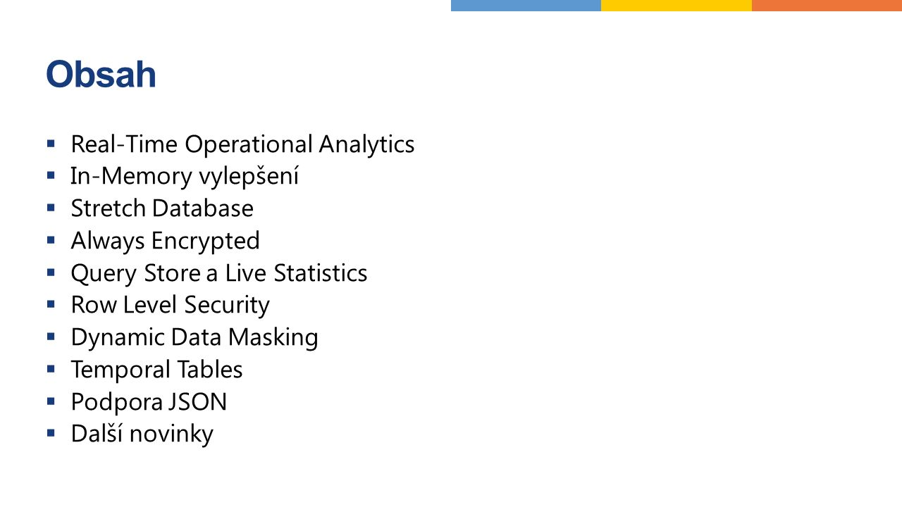 Obsah  Real-Time Operational Analytics  In-Memory vylepšení  Stretch Database  Always Encrypted  Query Store a Live Statistics  Row Level Security  Dynamic Data Masking  Temporal Tables  Podpora JSON  Další novinky