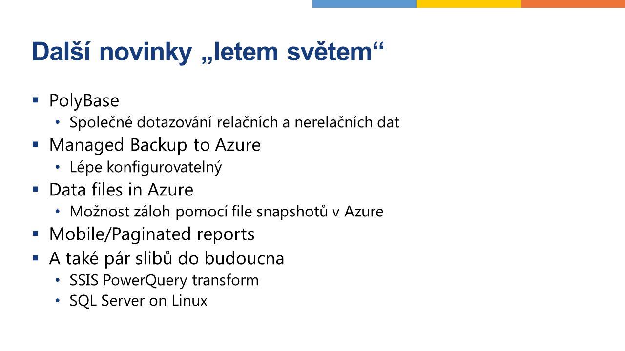 """Další novinky """"letem světem  PolyBase Společné dotazování relačních a nerelačních dat  Managed Backup to Azure Lépe konfigurovatelný  Data files in Azure Možnost záloh pomocí file snapshotů v Azure  Mobile/Paginated reports  A také pár slibů do budoucna SSIS PowerQuery transform SQL Server on Linux"""