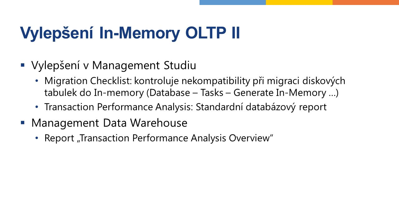 "Vylepšení In-Memory OLTP II  Vylepšení v Management Studiu Migration Checklist: kontroluje nekompatibility při migraci diskových tabulek do In-memory (Database – Tasks – Generate In-Memory …) Transaction Performance Analysis: Standardní databázový report  Management Data Warehouse Report ""Transaction Performance Analysis Overview"