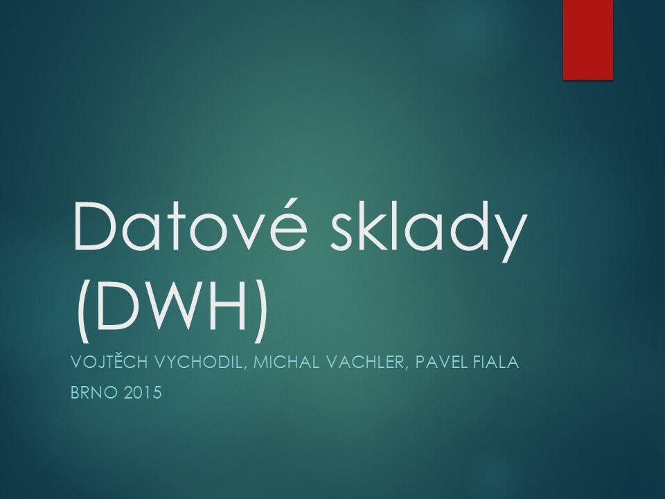 Datové sklady (DWH) VOJTĚCH VYCHODIL, MICHAL VACHLER, PAVEL FIALA BRNO 2015