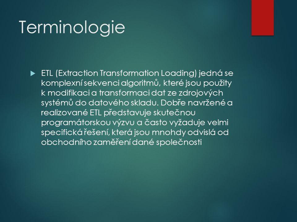 Terminologie  ETL (Extraction Transformation Loading) jedná se komplexní sekvenci algoritmů, které jsou použity k modifikaci a transformaci dat ze zdrojových systémů do datového skladu.