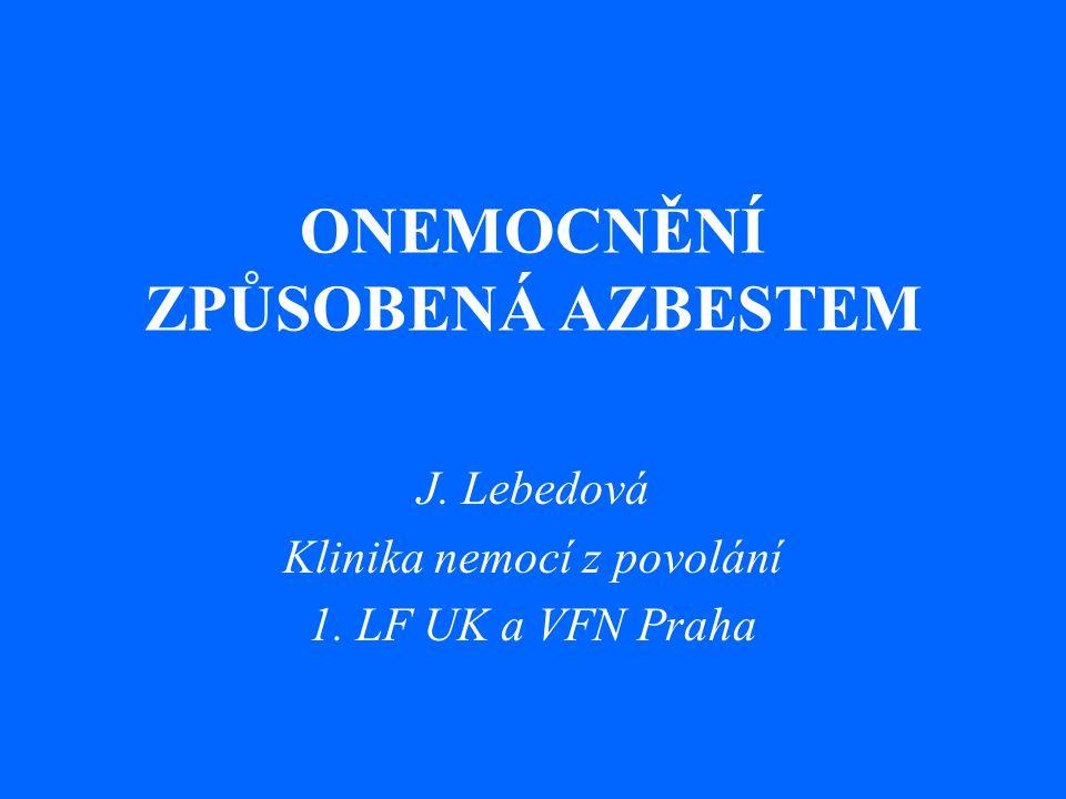 ONEMOCNĚNÍ ZPŮSOBENÁ AZBESTEM J. Lebedová Klinika nemocí z povolání 1. LF UK a VFN Praha