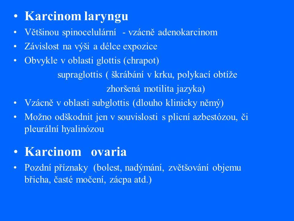 Karcinom laryngu Většinou spinocelulární - vzácně adenokarcinom Závislost na výši a délce expozice Obvykle v oblasti glottis (chrapot) supraglottis ( škrábání v krku, polykací obtíže zhoršená motilita jazyka) Vzácně v oblasti subglottis (dlouho klinicky němý) Možno odškodnit jen v souvislosti s plicní azbestózou, či pleurální hyalinózou Karcinom ovaria Pozdní příznaky (bolest, nadýmání, zvětšování objemu břicha, časté močení, zácpa atd.)