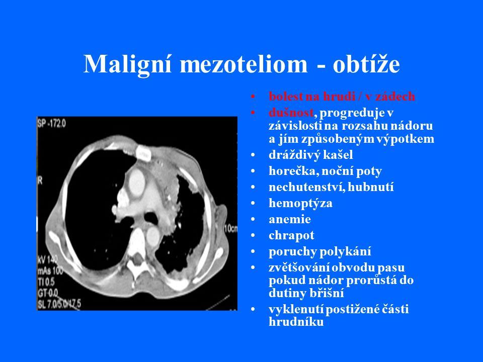 Maligní mezoteliom - obtíže bolest na hrudi / v zádech dušnost, progreduje v závislosti na rozsahu nádoru a jím způsobeným výpotkem dráždivý kašel horečka, noční poty nechutenství, hubnutí hemoptýza anemie chrapot poruchy polykání zvětšování obvodu pasu pokud nádor prorůstá do dutiny břišní vyklenutí postižené části hrudníku