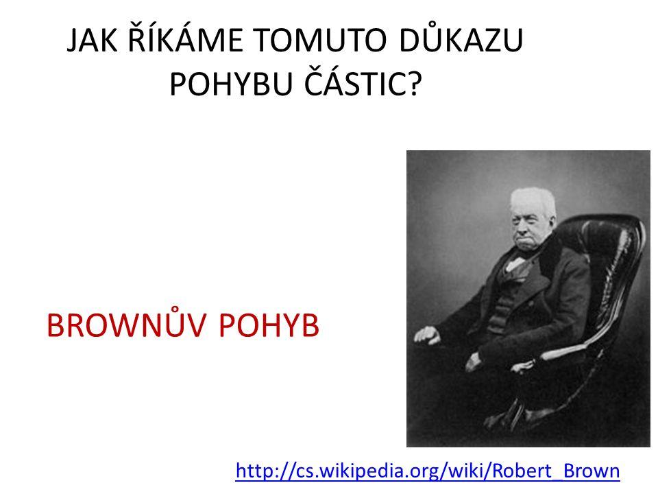 JAK ŘÍKÁME TOMUTO DŮKAZU POHYBU ČÁSTIC? http://cs.wikipedia.org/wiki/Robert_Brown BROWNŮV POHYB