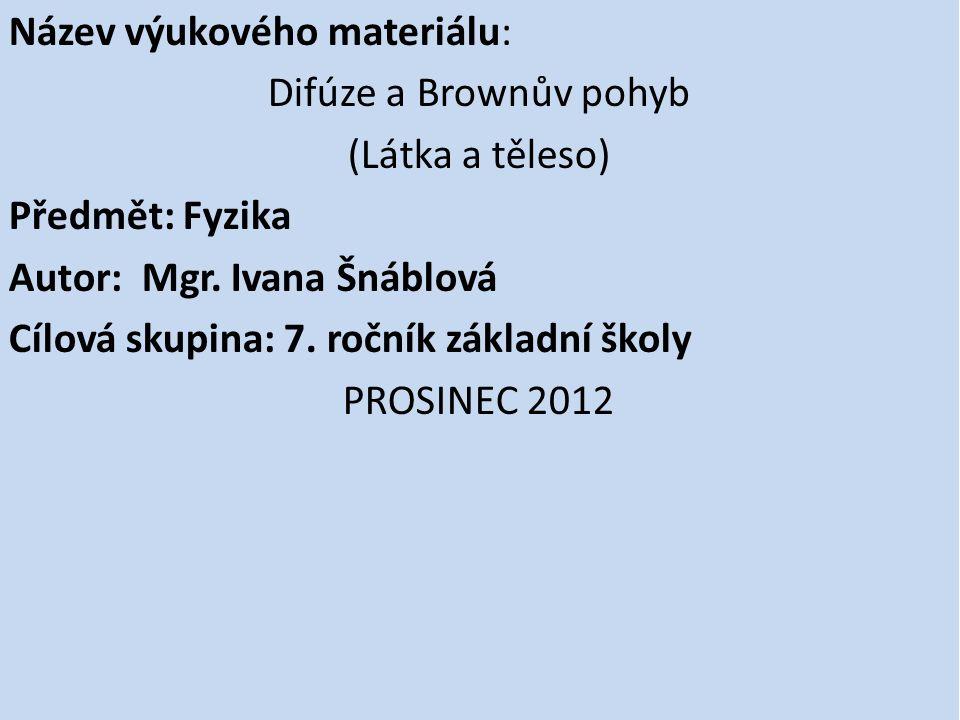 Název výukového materiálu: Difúze a Brownův pohyb (Látka a těleso) Předmět: Fyzika Autor: Mgr. Ivana Šnáblová Cílová skupina: 7. ročník základní školy