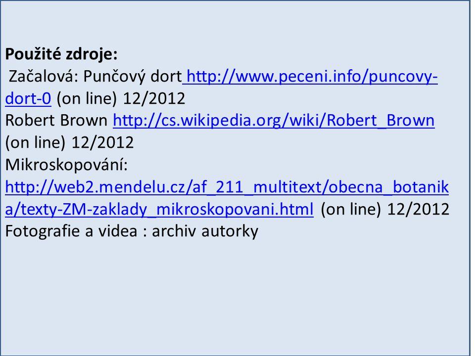 Použité zdroje: Začalová: Punčový dort http://www.peceni.info/puncovy- dort-0 (on line) 12/2012 http://www.peceni.info/puncovy- dort-0 Robert Brown http://cs.wikipedia.org/wiki/Robert_Brown (on line) 12/2012http://cs.wikipedia.org/wiki/Robert_Brown Mikroskopování: http://web2.mendelu.cz/af_211_multitext/obecna_botanik a/texty-ZM-zaklady_mikroskopovani.html (on line) 12/2012 http://web2.mendelu.cz/af_211_multitext/obecna_botanik a/texty-ZM-zaklady_mikroskopovani.html Fotografie a videa : archiv autorky