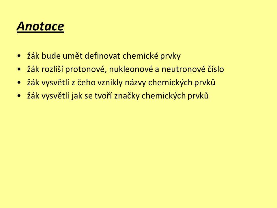 Anotace žák bude umět definovat chemické prvky žák rozliší protonové, nukleonové a neutronové číslo žák vysvětlí z čeho vznikly názvy chemických prvků žák vysvětlí jak se tvoří značky chemických prvků