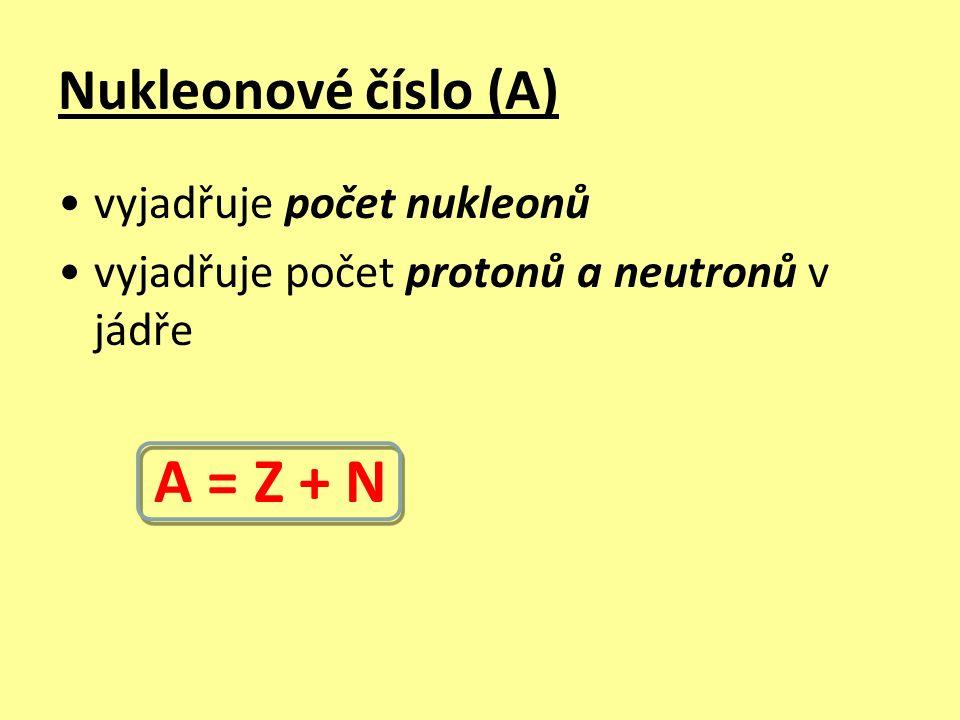 Nukleonové číslo (A) vyjadřuje počet nukleonů vyjadřuje počet protonů a neutronů v jádře A = Z + N