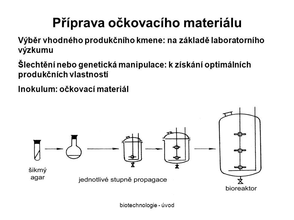 biotechnologie - úvod Příprava očkovacího materiálu Výběr vhodného produkčního kmene: na základě laboratorního výzkumu Šlechtění nebo genetická manipulace: k získání optimálních produkčních vlastností Inokulum: očkovací materiál