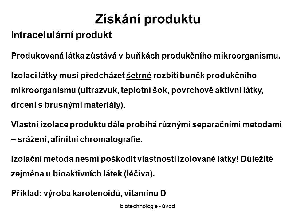 biotechnologie - úvod Získání produktu Intracelulární produkt Produkovaná látka zůstává v buňkách produkčního mikroorganismu.