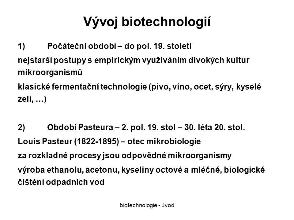 biotechnologie - úvod Způsoby získávání nových průmyslových mikroorganismů: 1)Screening – sběr z nejrůznějšího prostředí, izolace individuálních druhů, testování vhodnosti 2)Mutace již využívaných mikroorganismů - klasické metody: záření, chemická činidla vedou k změnám genetické informace v menším rozsahu 3)Genové manipulace: rozsáhlé změny genomu vnesením cizí genetické informace (i mezidruhově) vedoucí k podstatným změnám ve spektru produkovaných látek GRAS: generally recognised as safe – mikroorganismy považované za bezpečné, není třeba testovat jejich bezpečnost při standardním způsobu kultivace