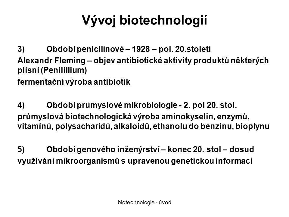 biotechnologie - úvod Význam biotechnologií 1)Výroba potravin a nápojů: tradiční oblast uplatnění biotechnologií, 75% všech biotechnologicky vyrobených produktů 2)Výroba přírodních látek:ty látky, u kterých je chemická syntéza drahá nebo není možná a izolace z přírodních materiálů nevýhodná 3)Zužitkování biologických odpadů: náhrada fosilních paliv, výroba krmných kvasnic 4)Čištění životního prostředí: likvidace biomasy, komunálních a průmyslových odpadů, sanace kontaminace