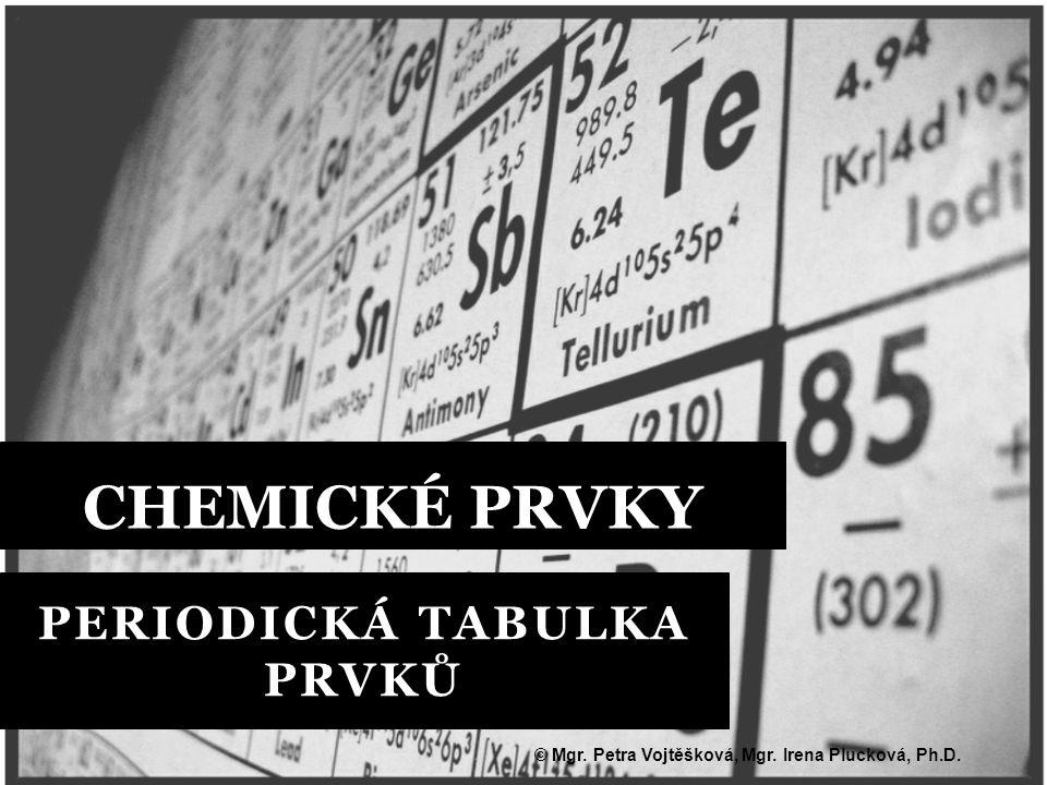 PERIODICKÁ TABULKA PRVKŮ CHEMICKÉ PRVKY © Mgr. Petra Vojtěšková, Mgr. Irena Plucková, Ph.D.