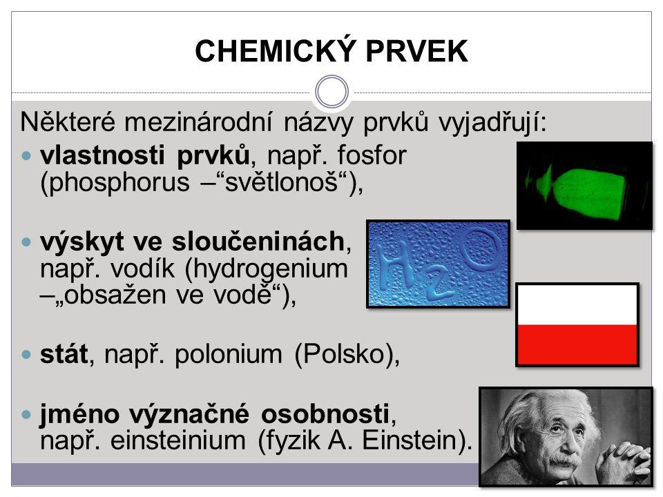 """CHEMICKÝ PRVEK Některé mezinárodní názvy prvků vyjadřují: vlastnosti prvků, např. fosfor (phosphorus –""""světlonoš""""), výskyt ve sloučeninách, např. vodí"""