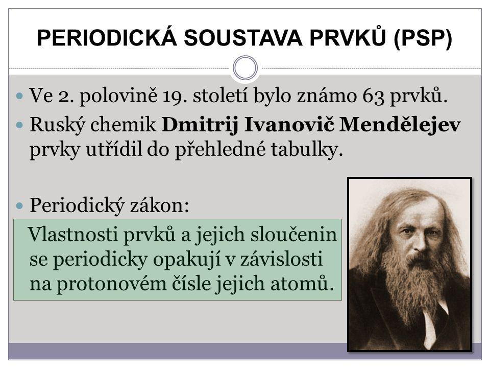PERIODICKÁ SOUSTAVA PRVKŮ (PSP) Ve 2. polovině 19. století bylo známo 63 prvků. Ruský chemik Dmitrij Ivanovič Mendělejev prvky utřídil do přehledné ta