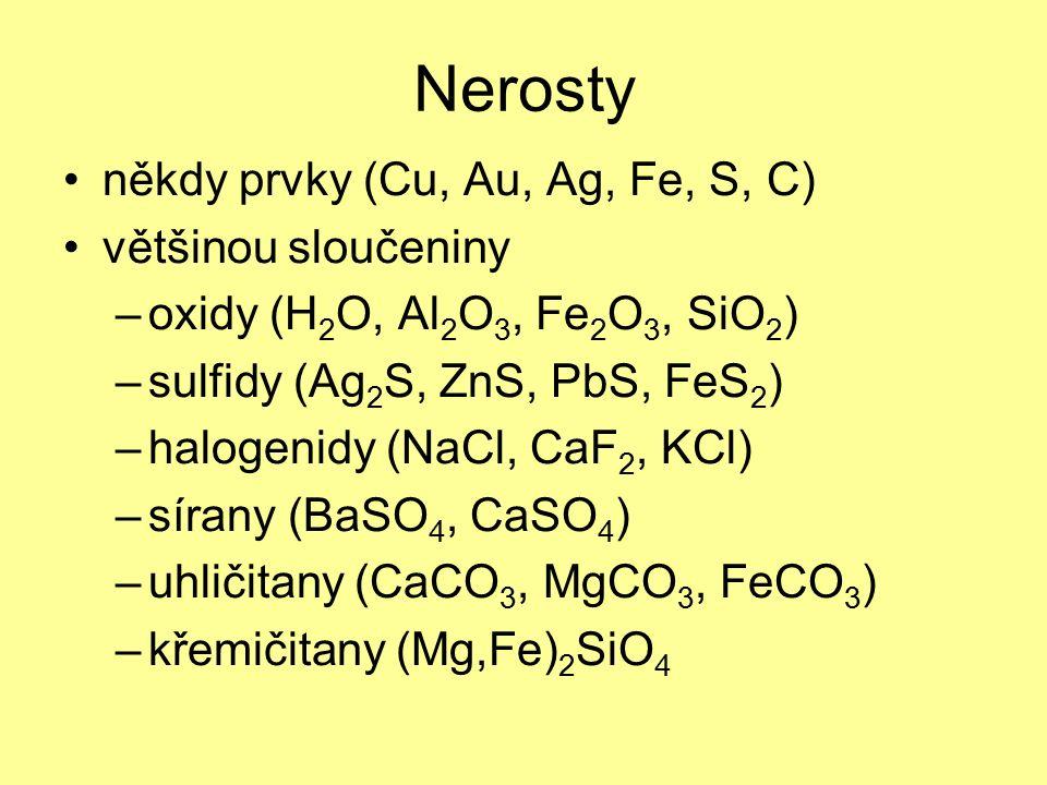 někdy prvky (Cu, Au, Ag, Fe, S, C) většinou sloučeniny –oxidy (H 2 O, Al 2 O 3, Fe 2 O 3, SiO 2 ) –sulfidy (Ag 2 S, ZnS, PbS, FeS 2 ) –halogenidy (NaCl, CaF 2, KCl) –sírany (BaSO 4, CaSO 4 ) –uhličitany (CaCO 3, MgCO 3, FeCO 3 ) –křemičitany (Mg,Fe) 2 SiO 4 Nerosty