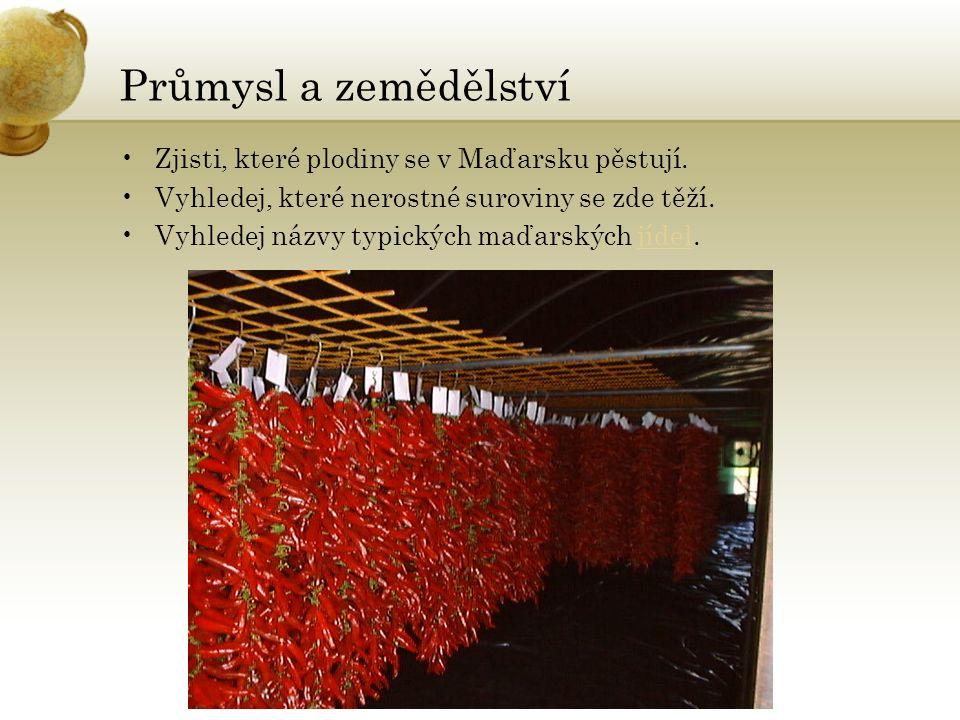 Průmysl a zemědělství Zjisti, které plodiny se v Maďarsku pěstují. Vyhledej, které nerostné suroviny se zde těží. Vyhledej názvy typických maďarských