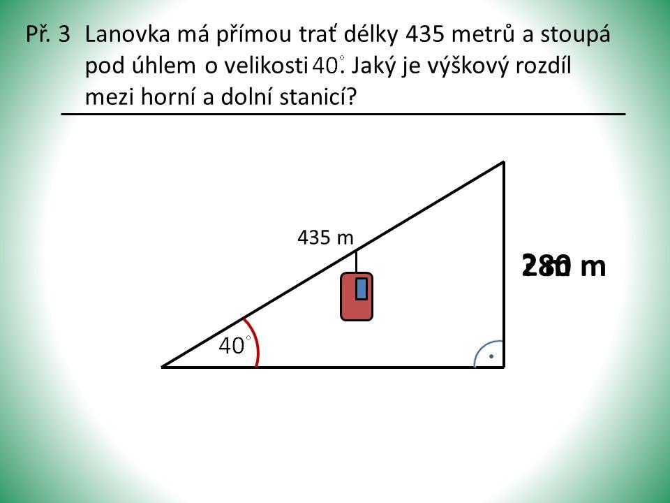 Př. 3Lanovka má přímou trať délky 435 metrů a stoupá pod úhlem o velikosti. Jaký je výškový rozdíl mezi horní a dolní stanicí? 435 m ? m 280 m