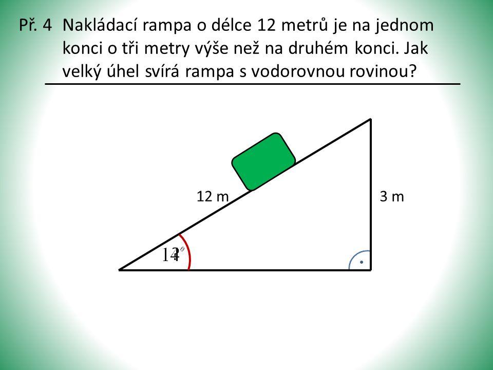 Př. 4Nakládací rampa o délce 12 metrů je na jednom konci o tři metry výše než na druhém konci. Jak velký úhel svírá rampa s vodorovnou rovinou? 12 m3